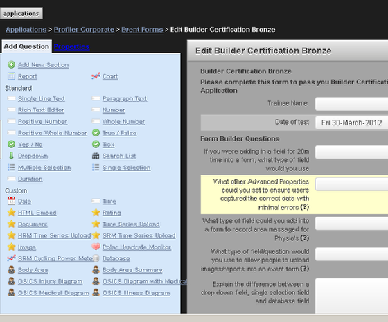 The Form Builder changed on the 1st April 2012. The Form Properties, Sections Properties, Fields/Question and the Field/Question's Properties now appear on the LEFT of the Form Builder Page