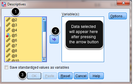 Image of the Descriptives dialog box with the following annotations: 1.Select all the data items in the left column (Use shift+click or control+click to select all items)2.Press the arrow button to move the items into the right column3.When finished, click the OK button additionally, text within the Variables box on the left indicates that the data selected will appear here after clicking the arrow button.