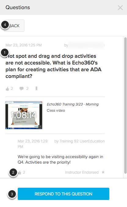 Image of a question and responses with the following annotations: 1.After clicking on a question, the question and all responses to that question will appear on screen.2.To like a response, click on the Thumbs Up button. This button will show the number of individuals who have liked the response. Responses liked by the instructor will be labeled Instructor Endorsed.3.Click the Respond to this Question button to type your response to the question.4.Click the Back button to return to the list of questions.