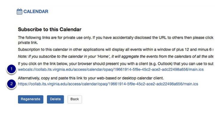 Two URLs are generated and available for use:1.If you have configured your web browser to open webcals URLs in your calendar program (Outlook; Calendar; Google Calendar; etc.), you can click on the webcals URL to add the calendar to your calendar program. 2.Alternatively, copy the private subscription URL and paste it into your calendar program or share it with your site participants.