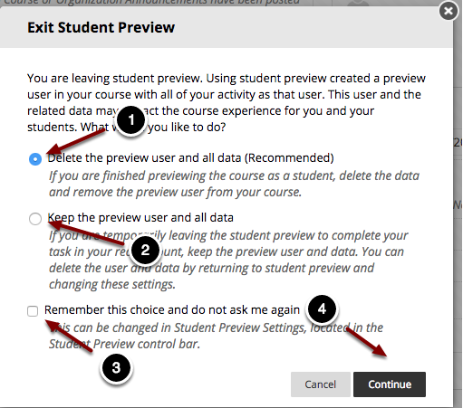 Image of the student preview dialog box with the following annotations: 1.Delete the preview user and all data (Recommended): Choose this option to delete the student account in its entirety, including any data submitted using the student preview account.2.Keep the Preview User and all data: This option will store the student preview account and all data associated with the account.  Note: the student account still resides in the course, so this account may affect course availability and scoring.3.Remember this choice and do not ask me again.  Select this option to save you selected choice.4.When finished, click the Continue button at the bottom of the page