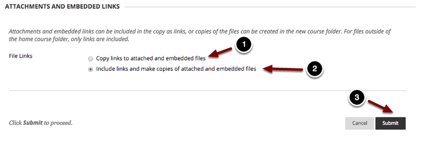 Image of the Attachments and Embedded Links section with the following annotations: 1.Copy links to attached and embedded files: Chose this option to link to existing files and attachments when copying content. This option is recommended only when copying items within the current course.2.Include links and make copies of attached and embedded files: This option will create a copy of any attached or embedded file from the content to be copied within the content collection for the destination course: This option is recommended for copying materials between different course sites so students in the destination course can see the materials.3.When finished, click the Submit button to copy the content. The content will now appear in the selected destination.