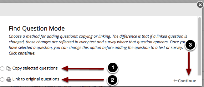 Image of the Find Questions Mode with the following annotations: 1.Copy selected questions: This option will make a copy of the selected questions.  If changes are made to the question copy, it only affects the copy.2.Link to original questions: This option creates a link to an existing question in Blackboard.  If changes are made to a linked copy, that change will appear in every instance in which the test is used.3.After you have selected a method to reuse the questions, Click the Continue button.