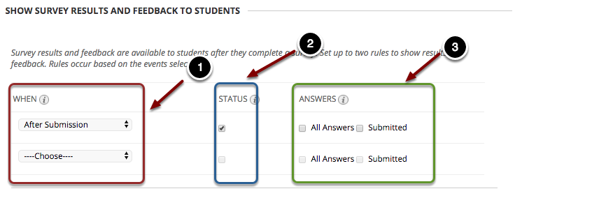 Image of Show Survey Feedback with the following annotations: 1.When: Use the dropdown menu to specify when students can view specific feedback for each rule: The options for the first rule include After Submission, One Time view, On Specific Date, After Due Date, After Availability End Date, and After All Attempts are Graded. The options for the second rule include On Specific Date, After Due Date, After Availability End Date, and After All Attempts are Graded.  Note: The After All Attempts are Graded option is not recommended, as Blackboard will only release the feedback after every student listed in the course has taken the exam, including the instructor's student account, students marked as unavailable, and students who have dropped the course.2.Status: Checking this option will allow students to see the status of their survey submission.3.Answers: Instructors can check whether students can see all answer choices, as well as the choices the students submitted.
