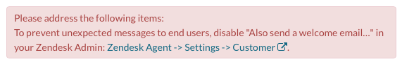 "Please address the following items:To prevent unexpected messages to end users, disable ""Also send a welcome email…"" in your Zendesk Admin: Zendesk Agent -> Settings -> Customer ."