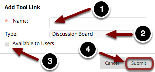 Image of the Add Tool Link dialog box with the following annotations: 1.Name: Enter a name for the tool link here.2.Type: Select Discussion Board from the dropdown menu.3.Available to Users: Check the box to make the link available to students4.When you are finished, click the Submit button.
