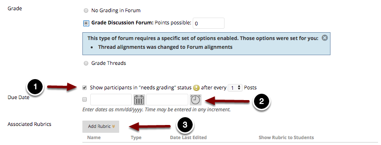 "Image of the Grade section with the following annotations: 1.Show Participants in ""Needs Grading"" status after every N Posts: Check this option to show participants in the Grade Center as needs grading after the student has made the specified number of postings.2.Due Date: Use the time and date pickers to enter a due date for the discussion forum that will appear in the student's Calendar and To Do module.3.Associated Rubrics: Click the Add Rubric button to select a rubric to use for grading."