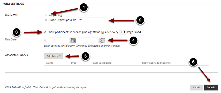 """Image of Wiki Settings with the following annotations: 1.Grade Wiki: No Grading: Select this option to create the wiki as a nongraded wiki.2.Grade Wiki: Grade: Points Possible: Select this option and enter the total point value for the wiki assignment to enable grading. This section will then expand to show the following options:3.Show participants in """"needs grading"""" status (!) after every N Page Saves: Check this box and use the selector to determine how many page saves are required for each student's contribution to show as Needs Grading in the Grade Center.4.Due Date: Check the checkbox and use the date and time selectors to set up a due date for the wiki.5.Associated Rubrics: Click on the Add Rubric button to add a rubric for grading the Wiki.  You can choose to select an existing rubric, create a new rubric, or create a new rubric based off an existing rubric. 6. When finished, click the Submit button at the bottom of the page to create the wiki."""