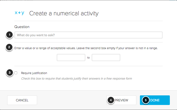 Image of the Creating a Numerical activity showing the following annotations: 1.Question: Enter the question you wish to ask in the space provided.2.Enter the range of acceptable values in the spaces provided. Leave the second box empty if you want an exact value to be considered correct.3.Require Justification: Check this checkbox to require students to justify their answer choice using a free response form.4.Click the Preview button to see how the question appears to students.5.Click the Done button to create the Numerical activity.