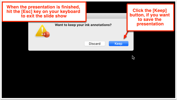 When the presentation is finished, hit the [Esc] key on your keyboard to exit the slide show. Click the [Keep] button, if you want to save the presentation