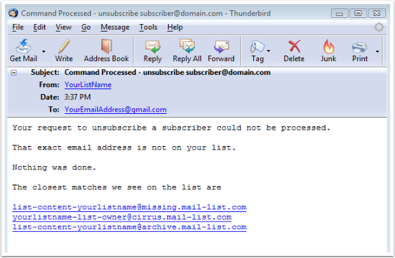 When you send in the UNSUBSCRIBE command and incorrectly type in the subscriber's email address or the subscriber's email address is not on your list, then you will receive an email which will look like this:
