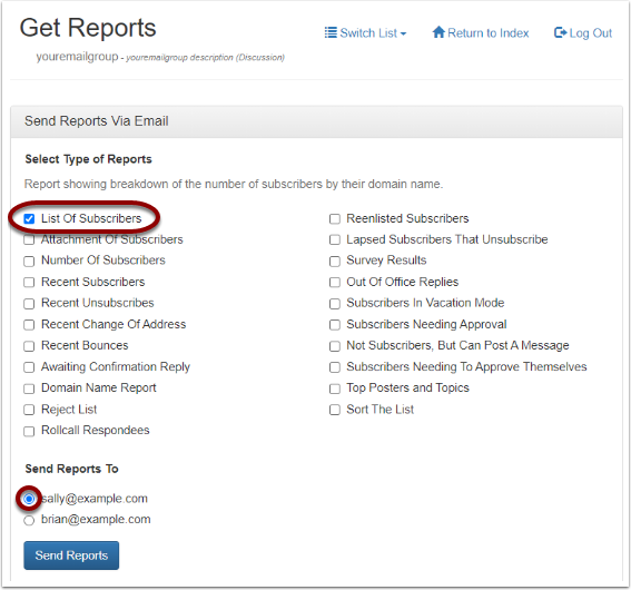 "To receive a report of all subscribers' email addresses displayed in the body of the email that you will receive from our system, click on ""Send Reports Via Email"" and select ""List of Subscribers"" option:"