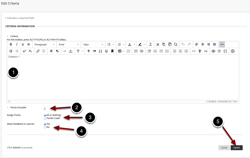 Image of the Edit Criteria screen with the following annotations: 1.Criteria: Enter information for the criterion here.2.Points Possible: Determine the number of points the criterion is worth.3.Assign Points: Determine how points are assigned.  The options are All or Nothing or Allow Partial Credit.4.Allow Feedback to Learner: Select Yes to permit users to provide feedback when evaluating responses.5.When finished, click the Submit button to create the criterion.