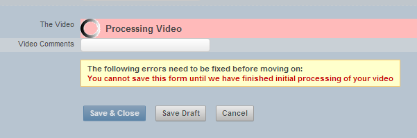 Secondly, in order for the video to be able to be played in the system's inbuilt video player, it has to be processed. You must wait to until the video processing stage has finished before you can Save and Close the entry
