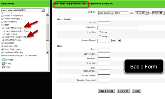 This single selection options will also be used to NAME the forms on the data entry page, athlete history and reports page. The Rugby Match Stats selection field shown in the image in the step above is the derived form. You can see here that now there are TWO Rugby match forms are available to enter- Rugby- Match Stats and a Rugby- Full Player Stats names are derived from the Stats single selection question