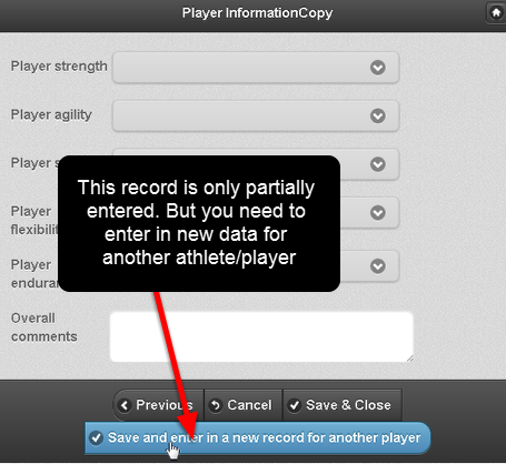 Choose the athlete/player and then enter in the new data and navigate to the Save and close buttons at the bottom of the form. Click on Save and Enter Another to save this record and enter in new record for another athlete/player
