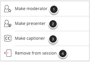 Image of the participant options menu with the following options: 1.Make moderator: Select this option to make the participant a moderator.2.Make presenter: Select this option to make the participant a presenter.3.Make captioner: Select this option to make the participant a captioner.4.Remove from session: Select this option to dismiss the participant from the current session.